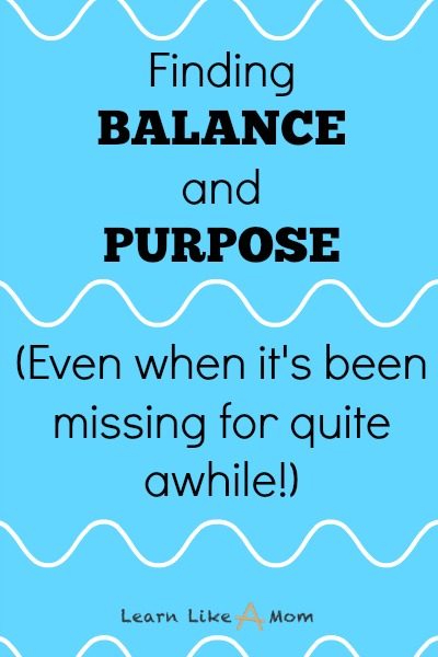 Finding Balance and Purpose at any point in life. I'm at that point again right now. http://learnlikeamom.com/finding-balance-and-purpose/
