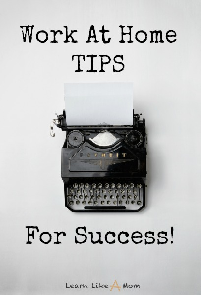 Work at Home Tips for Success from Learn Like A Mom! http://learnlikeamom.com/work-at-home-tips-for-success/