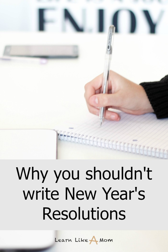 Why You Shouldn't Make New Year's Resolutions by Learn Like A Mom! (And what to consider instead.) http://learnlikeamom.com/why-you-shouldnt-make-new-years-resolutions/
